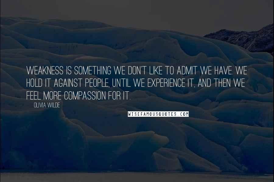 Olivia Wilde quotes: Weakness is something we don't like to admit we have. We hold it against people, until we experience it, and then we feel more compassion for it.