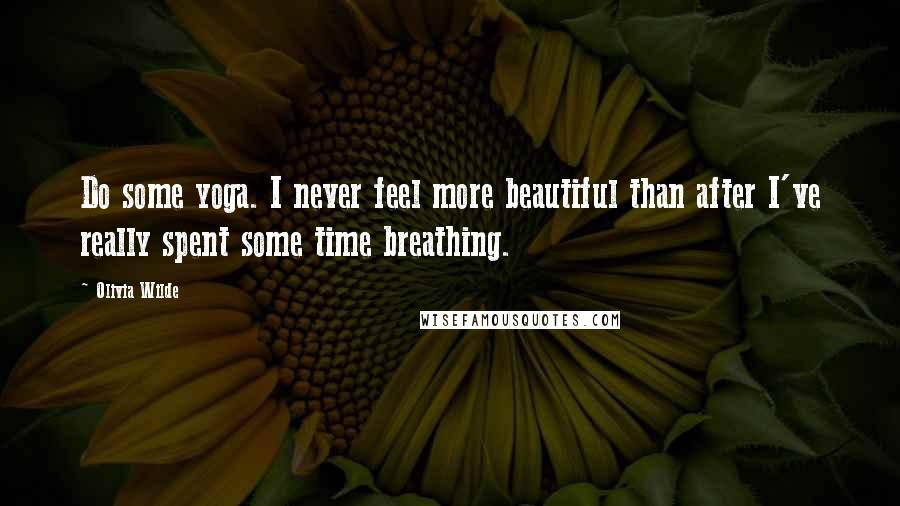 Olivia Wilde quotes: Do some yoga. I never feel more beautiful than after I've really spent some time breathing.