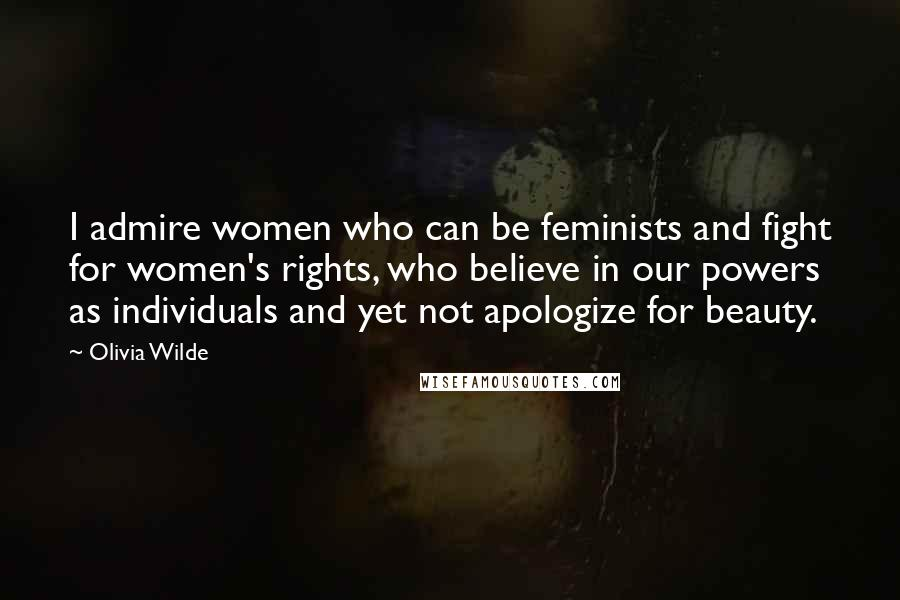 Olivia Wilde quotes: I admire women who can be feminists and fight for women's rights, who believe in our powers as individuals and yet not apologize for beauty.