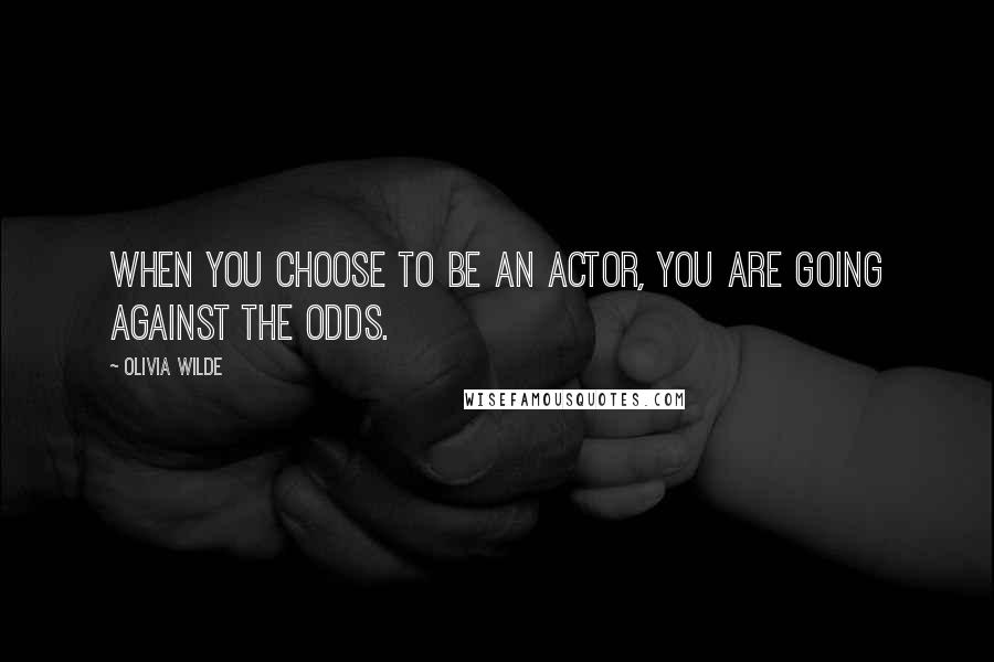 Olivia Wilde quotes: When you choose to be an actor, you are going against the odds.