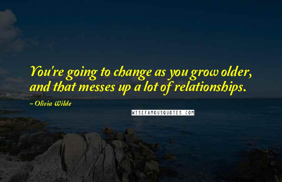 Olivia Wilde quotes: You're going to change as you grow older, and that messes up a lot of relationships.
