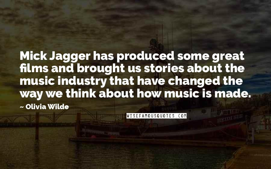 Olivia Wilde quotes: Mick Jagger has produced some great films and brought us stories about the music industry that have changed the way we think about how music is made.