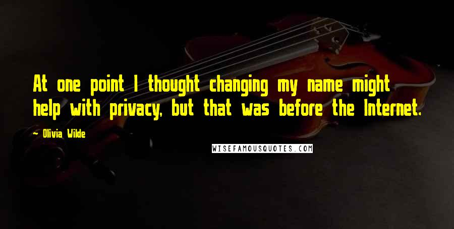 Olivia Wilde quotes: At one point I thought changing my name might help with privacy, but that was before the Internet.