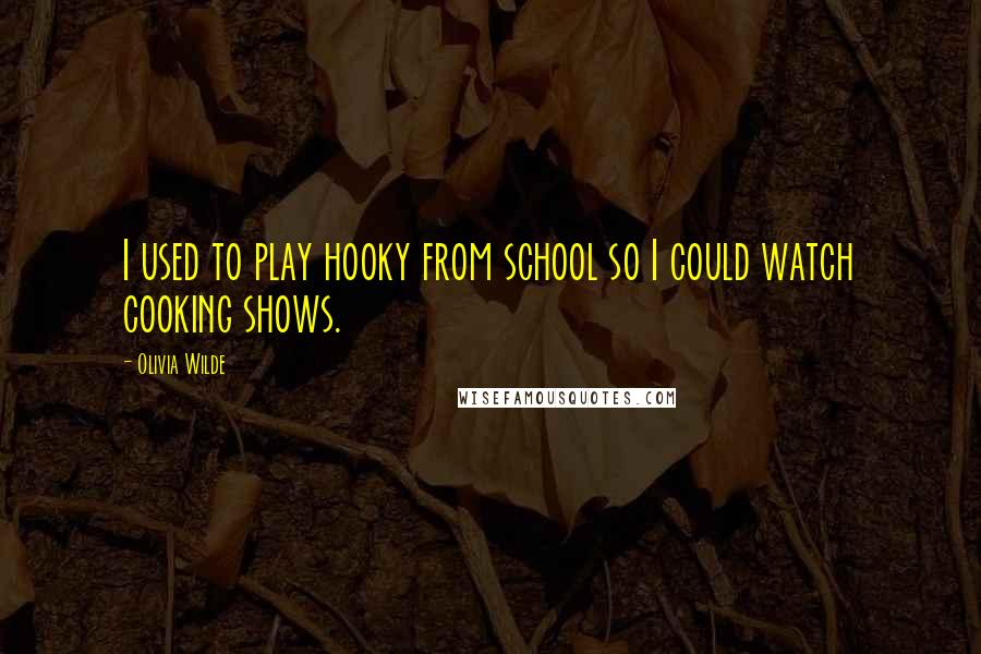 Olivia Wilde quotes: I used to play hooky from school so I could watch cooking shows.