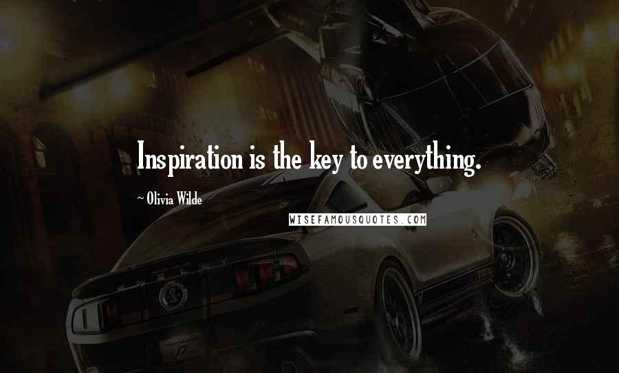 Olivia Wilde quotes: Inspiration is the key to everything.