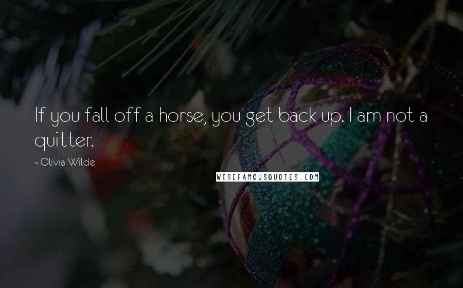 Olivia Wilde quotes: If you fall off a horse, you get back up. I am not a quitter.