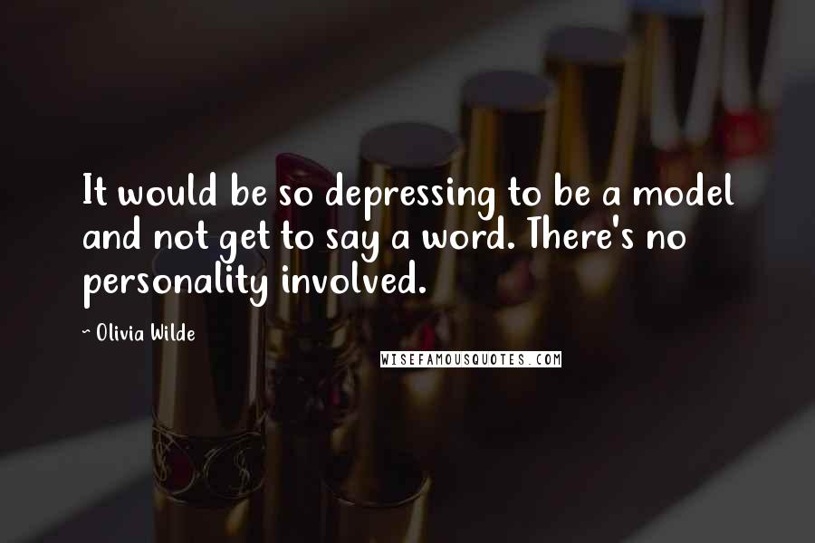 Olivia Wilde quotes: It would be so depressing to be a model and not get to say a word. There's no personality involved.