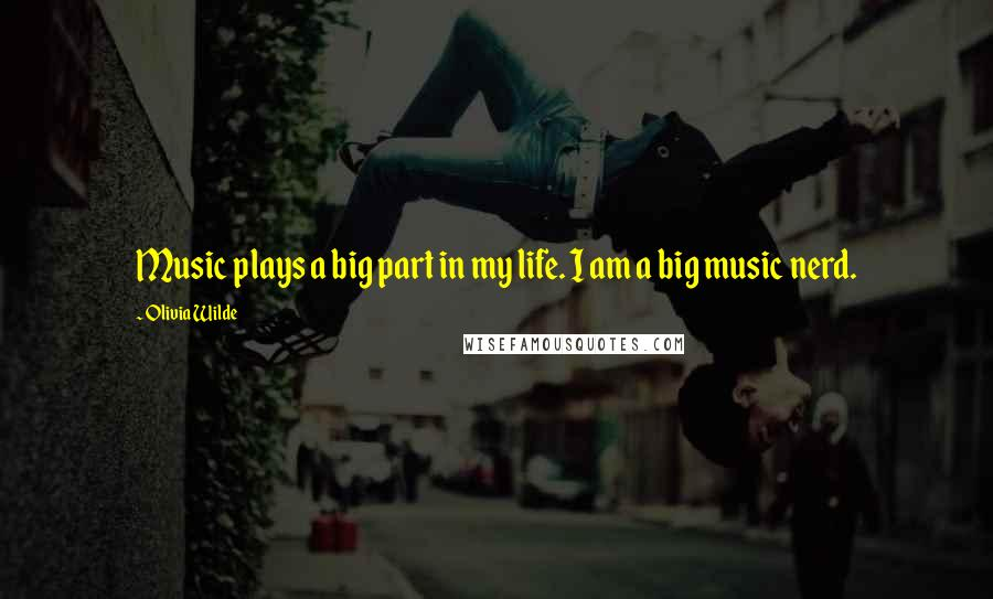 Olivia Wilde quotes: Music plays a big part in my life. I am a big music nerd.