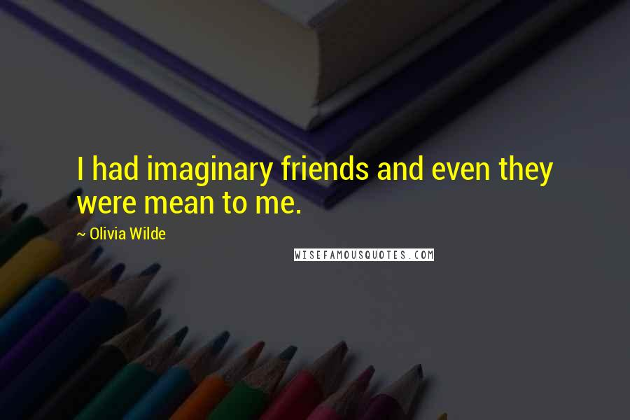 Olivia Wilde quotes: I had imaginary friends and even they were mean to me.