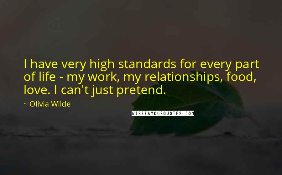 Olivia Wilde quotes: I have very high standards for every part of life - my work, my relationships, food, love. I can't just pretend.