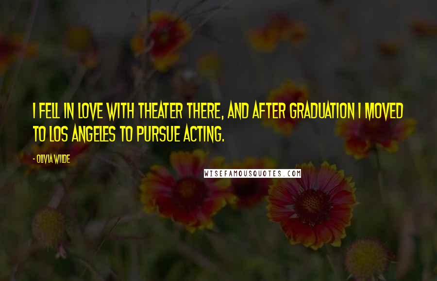 Olivia Wilde quotes: I fell in love with theater there, and after graduation I moved to Los Angeles to pursue acting.