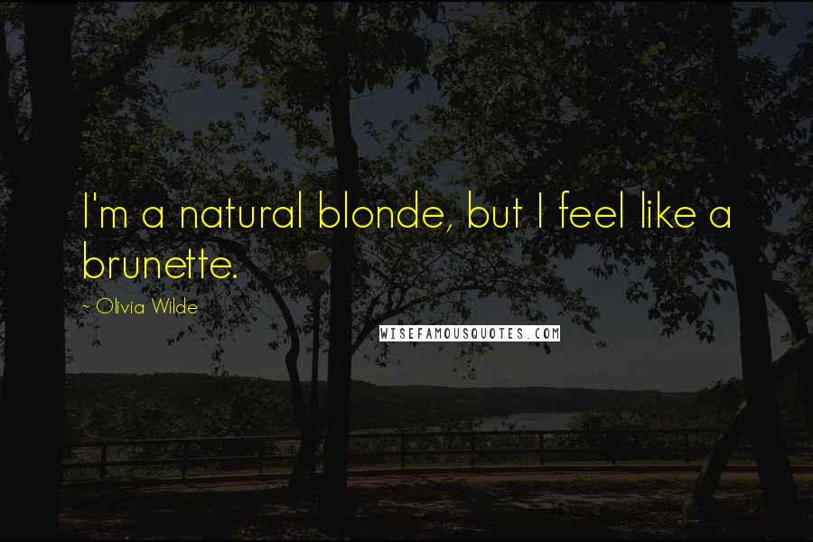 Olivia Wilde quotes: I'm a natural blonde, but I feel like a brunette.