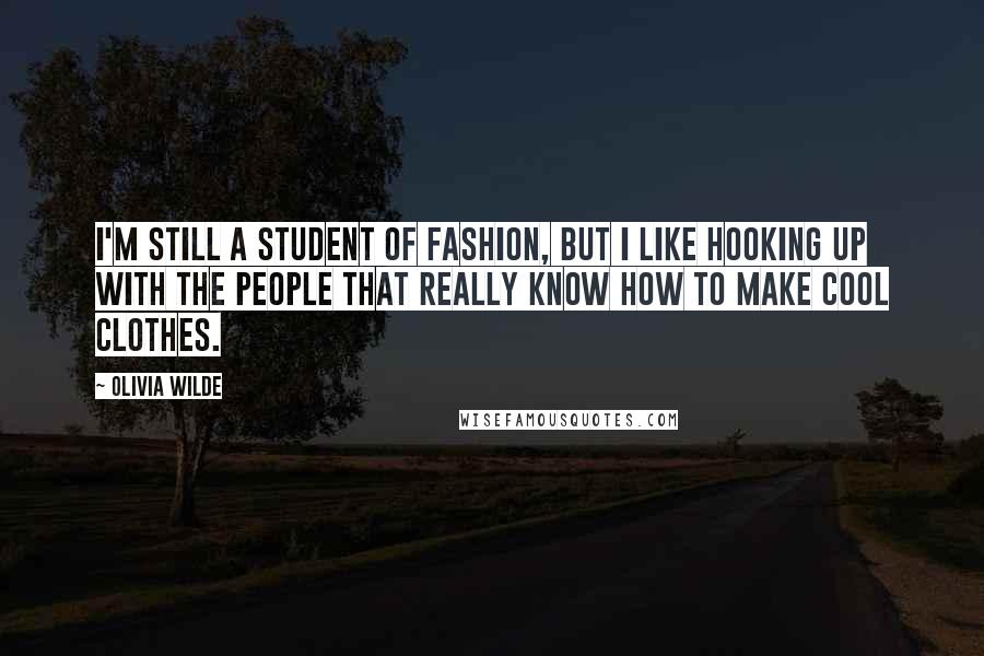 Olivia Wilde quotes: I'm still a student of fashion, but I like hooking up with the people that really know how to make cool clothes.