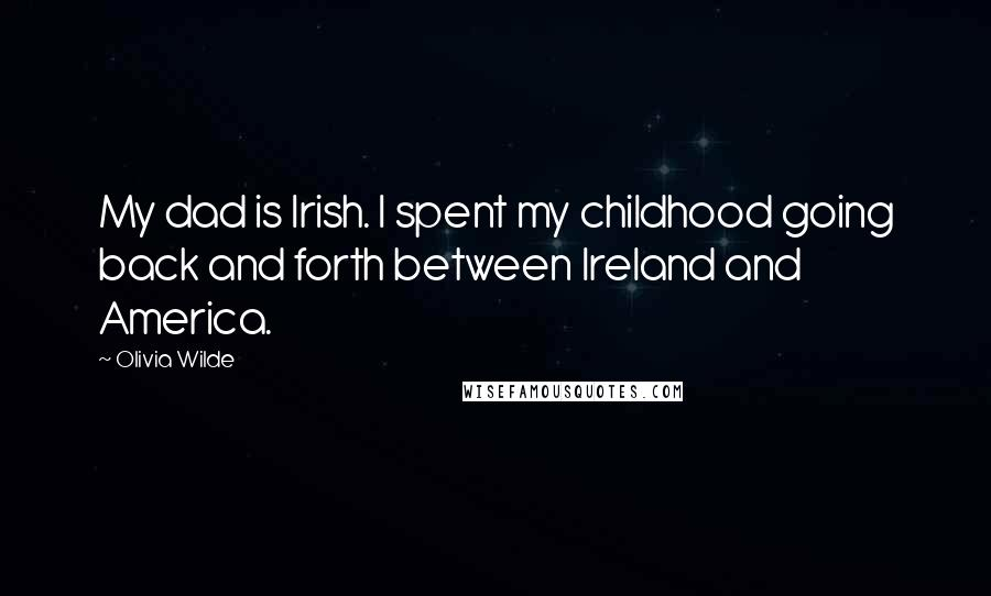 Olivia Wilde quotes: My dad is Irish. I spent my childhood going back and forth between Ireland and America.