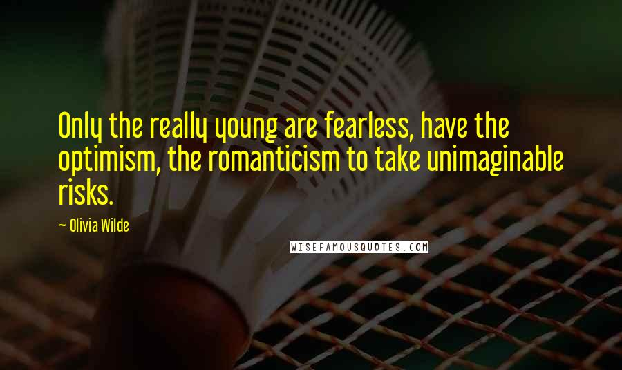 Olivia Wilde quotes: Only the really young are fearless, have the optimism, the romanticism to take unimaginable risks.