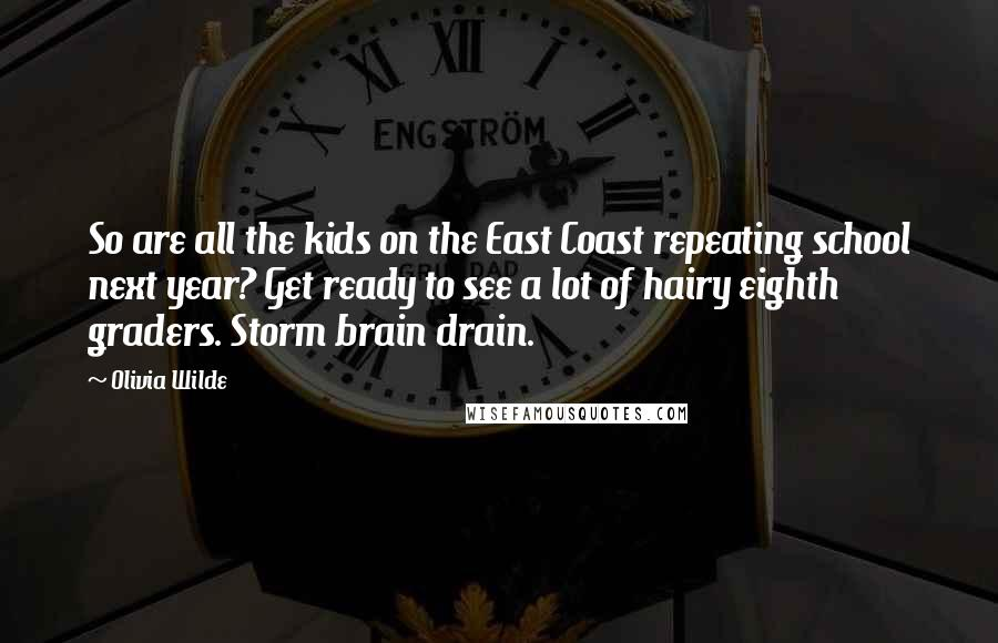 Olivia Wilde quotes: So are all the kids on the East Coast repeating school next year? Get ready to see a lot of hairy eighth graders. Storm brain drain.
