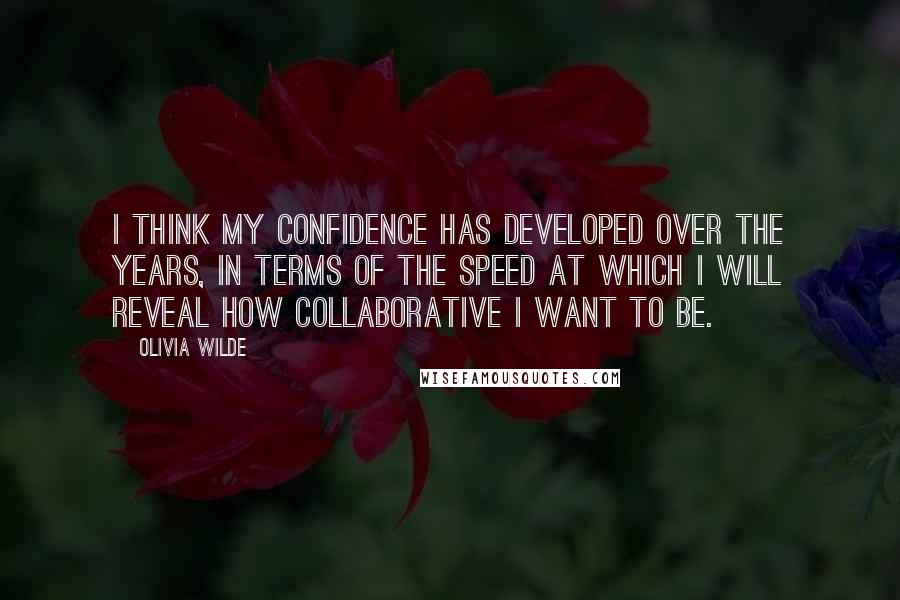 Olivia Wilde quotes: I think my confidence has developed over the years, in terms of the speed at which I will reveal how collaborative I want to be.