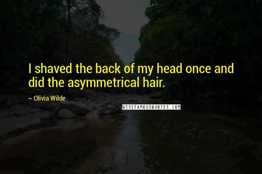 Olivia Wilde quotes: I shaved the back of my head once and did the asymmetrical hair.