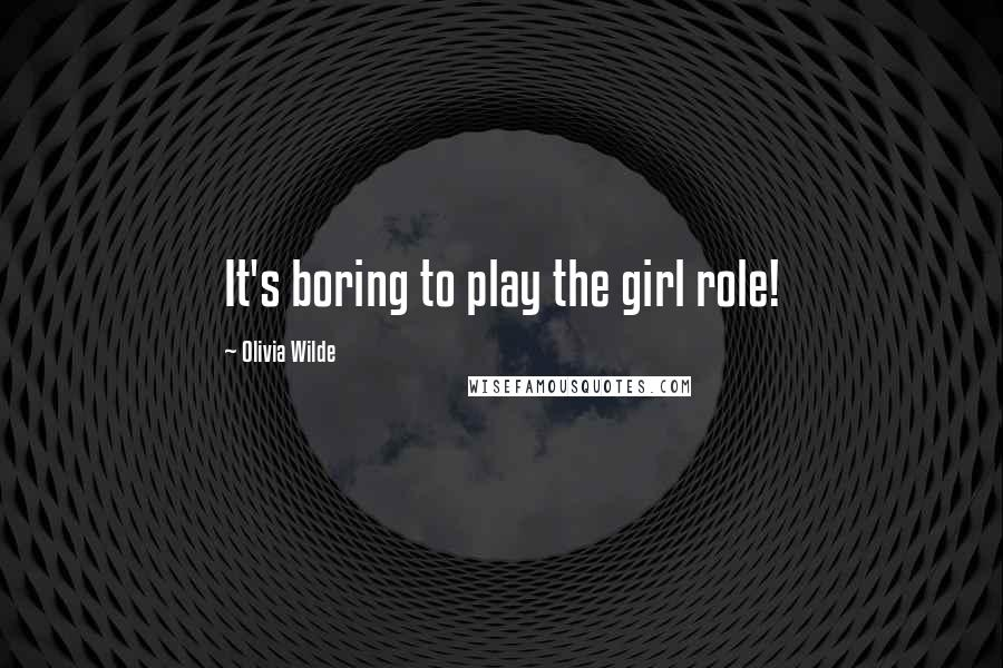 Olivia Wilde quotes: It's boring to play the girl role!