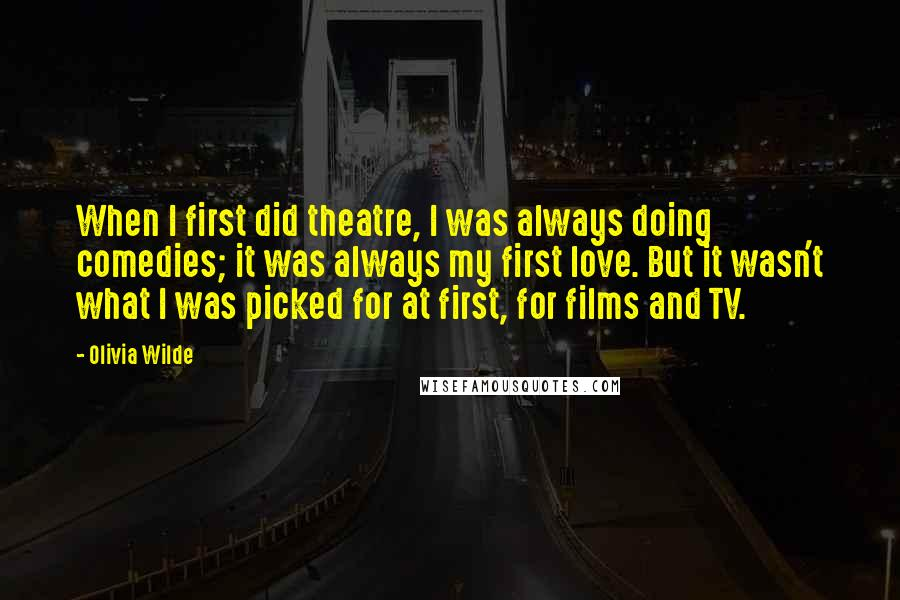 Olivia Wilde quotes: When I first did theatre, I was always doing comedies; it was always my first love. But it wasn't what I was picked for at first, for films and TV.