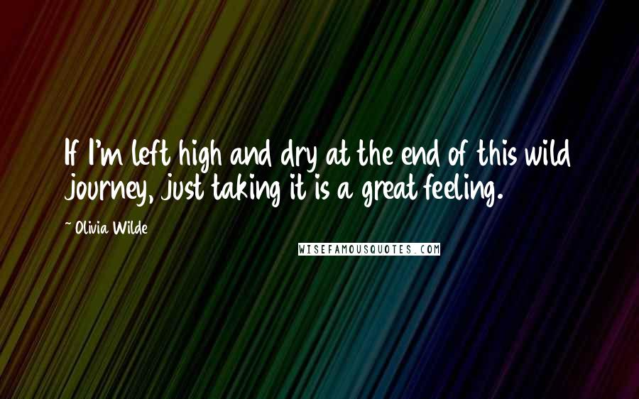 Olivia Wilde quotes: If I'm left high and dry at the end of this wild journey, just taking it is a great feeling.