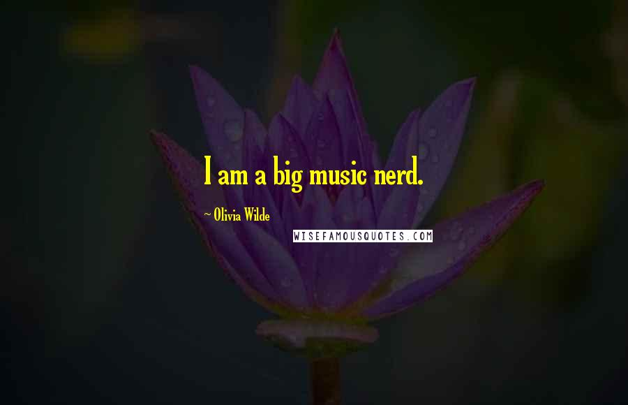 Olivia Wilde quotes: I am a big music nerd.