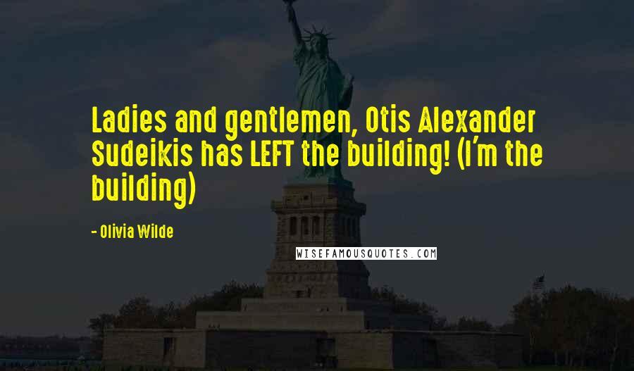 Olivia Wilde quotes: Ladies and gentlemen, Otis Alexander Sudeikis has LEFT the building! (I'm the building)