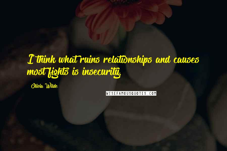 Olivia Wilde quotes: I think what ruins relationships and causes most fights is insecurity.