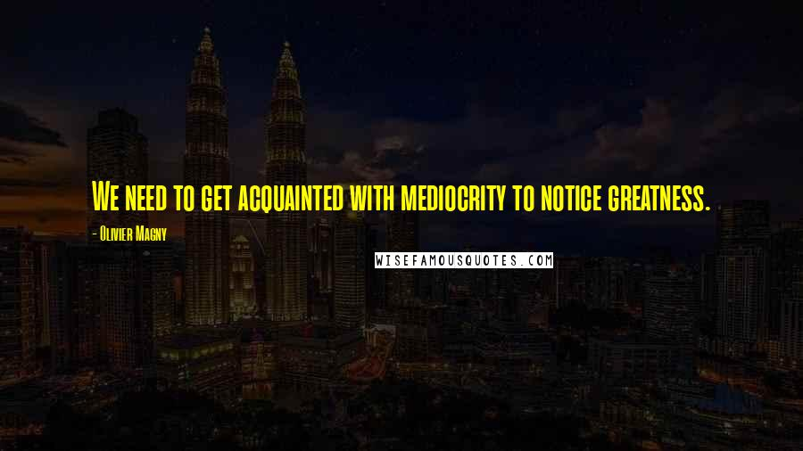 Olivier Magny quotes: We need to get acquainted with mediocrity to notice greatness.