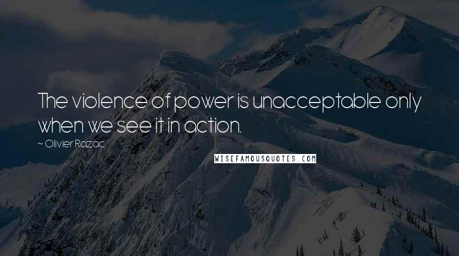 Olivier Razac quotes: The violence of power is unacceptable only when we see it in action.
