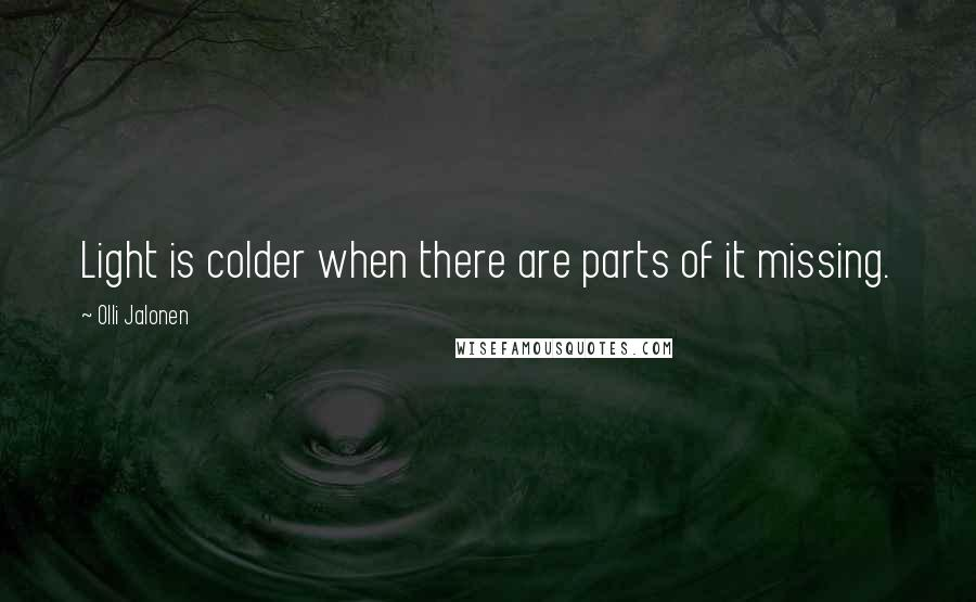 Olli Jalonen quotes: Light is colder when there are parts of it missing.