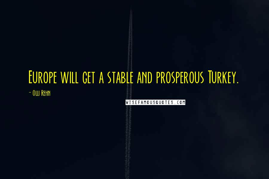 Olli Rehn quotes: Europe will get a stable and prosperous Turkey.