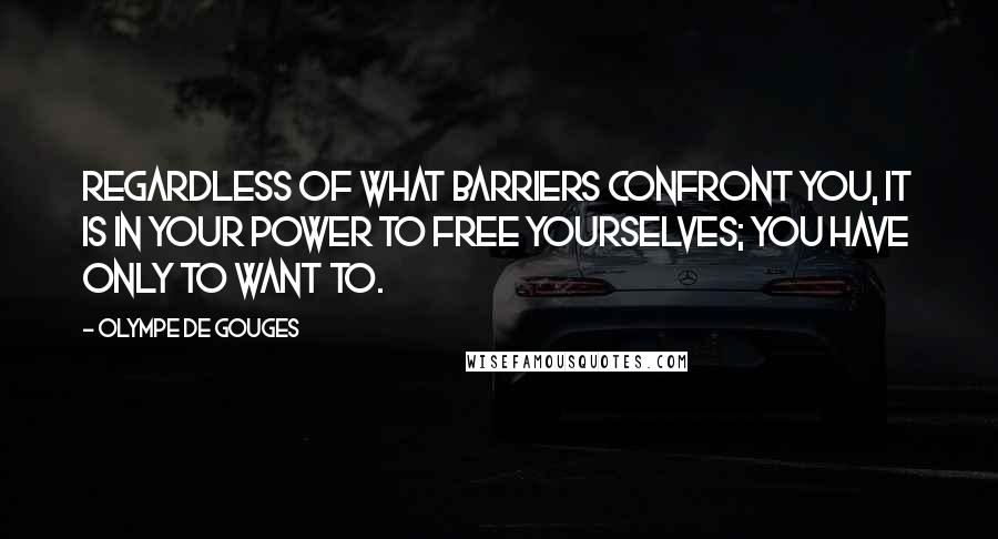 Olympe De Gouges quotes: Regardless of what barriers confront you, it is in your power to free yourselves; you have only to want to.