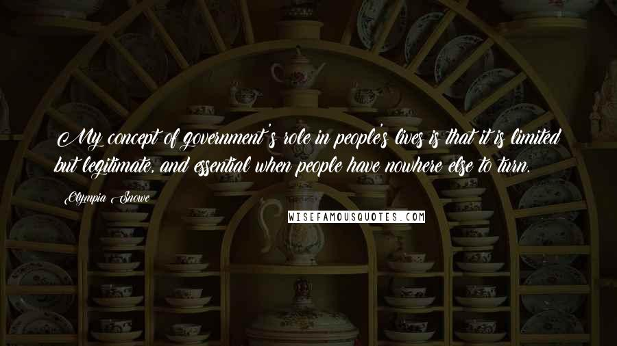 Olympia Snowe quotes: My concept of government's role in people's lives is that it is limited but legitimate, and essential when people have nowhere else to turn.