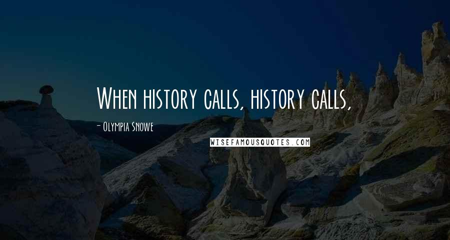 Olympia Snowe quotes: When history calls, history calls,