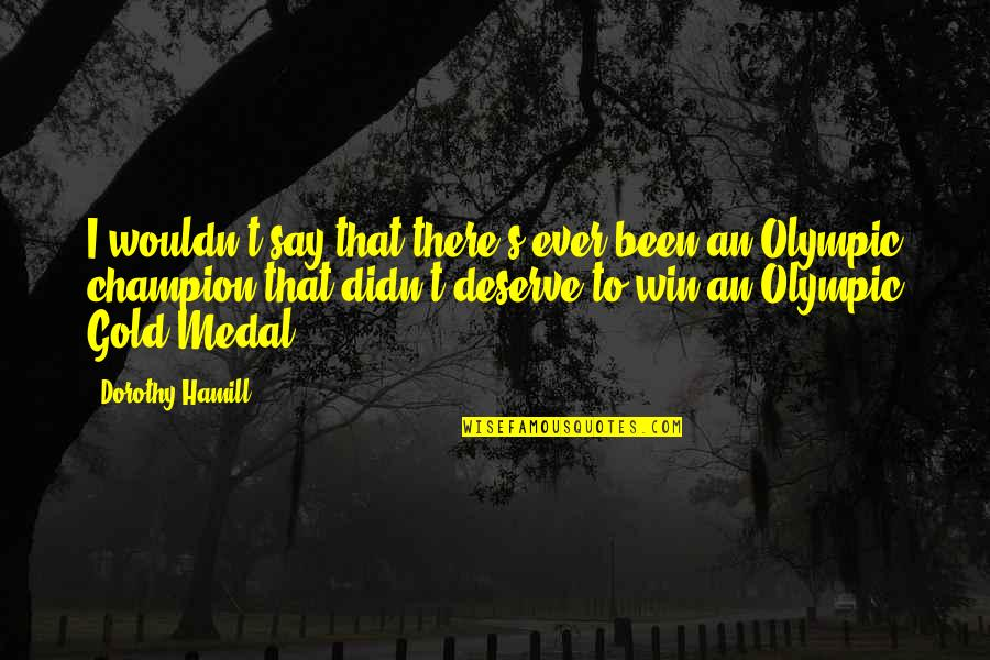 Olympic Gold Medal Quotes By Dorothy Hamill: I wouldn't say that there's ever been an
