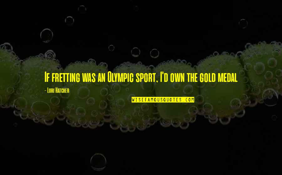 Olympic Gold Medal Quotes By Lori Hatcher: If fretting was an Olympic sport, I'd own