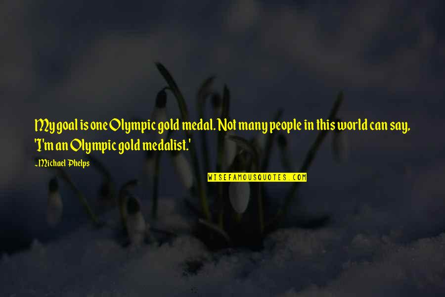 Olympic Gold Medal Quotes By Michael Phelps: My goal is one Olympic gold medal. Not
