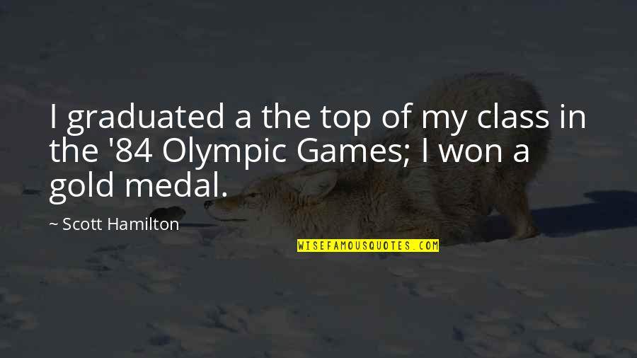 Olympic Gold Medal Quotes By Scott Hamilton: I graduated a the top of my class