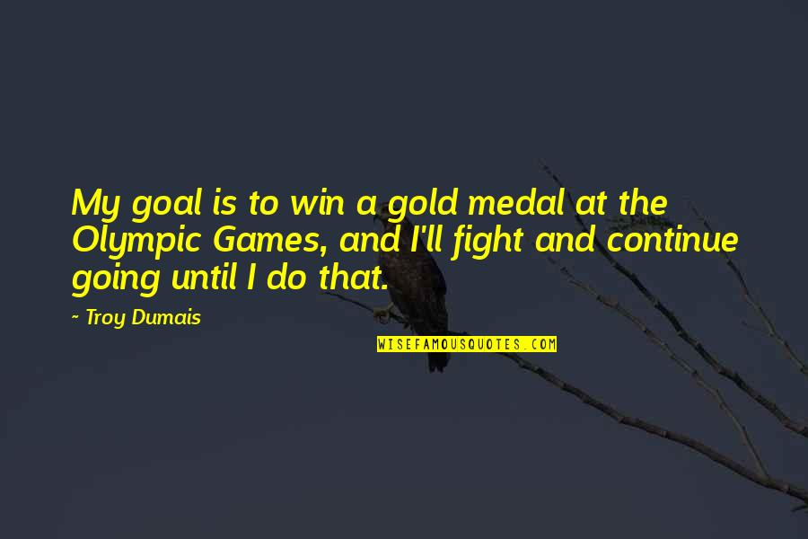 Olympic Gold Medal Quotes By Troy Dumais: My goal is to win a gold medal