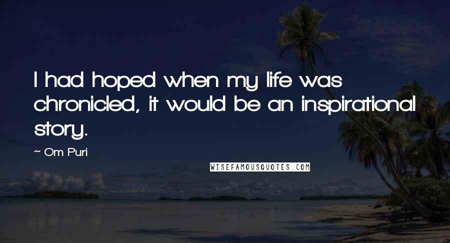 Om Puri quotes: I had hoped when my life was chronicled, it would be an inspirational story.