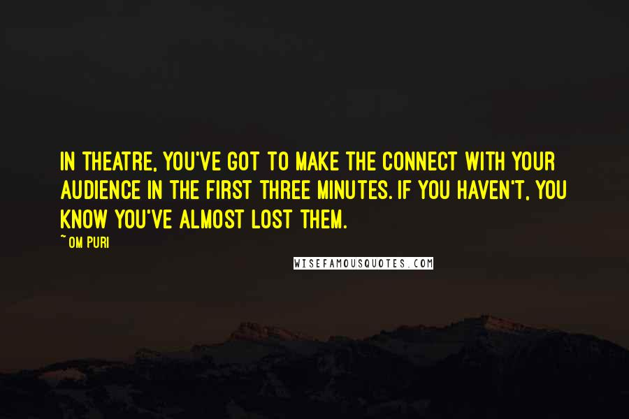 Om Puri quotes: In theatre, you've got to make the connect with your audience in the first three minutes. If you haven't, you know you've almost lost them.