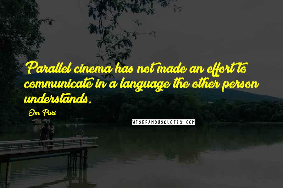 Om Puri quotes: Parallel cinema has not made an effort to communicate in a language the other person understands.
