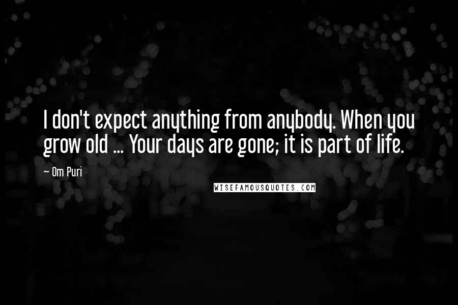 Om Puri quotes: I don't expect anything from anybody. When you grow old ... Your days are gone; it is part of life.