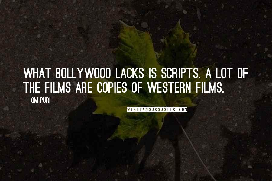 Om Puri quotes: What Bollywood lacks is scripts. A lot of the films are copies of western films.