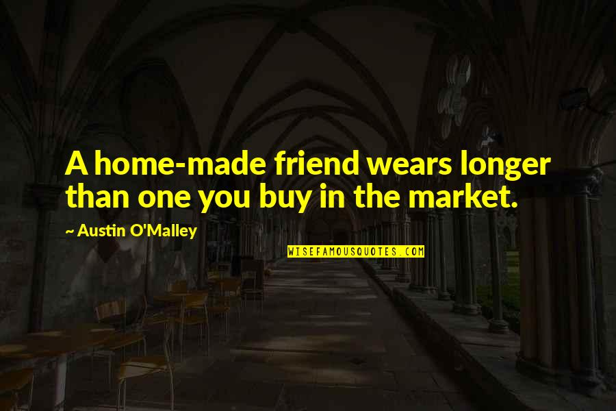 O'malley Quotes By Austin O'Malley: A home-made friend wears longer than one you