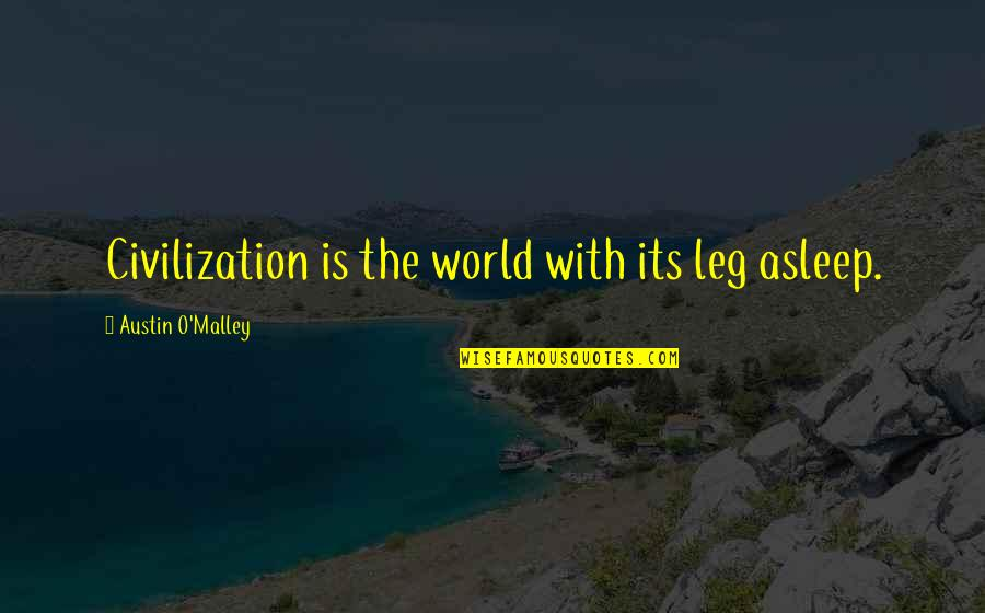 O'malley Quotes By Austin O'Malley: Civilization is the world with its leg asleep.