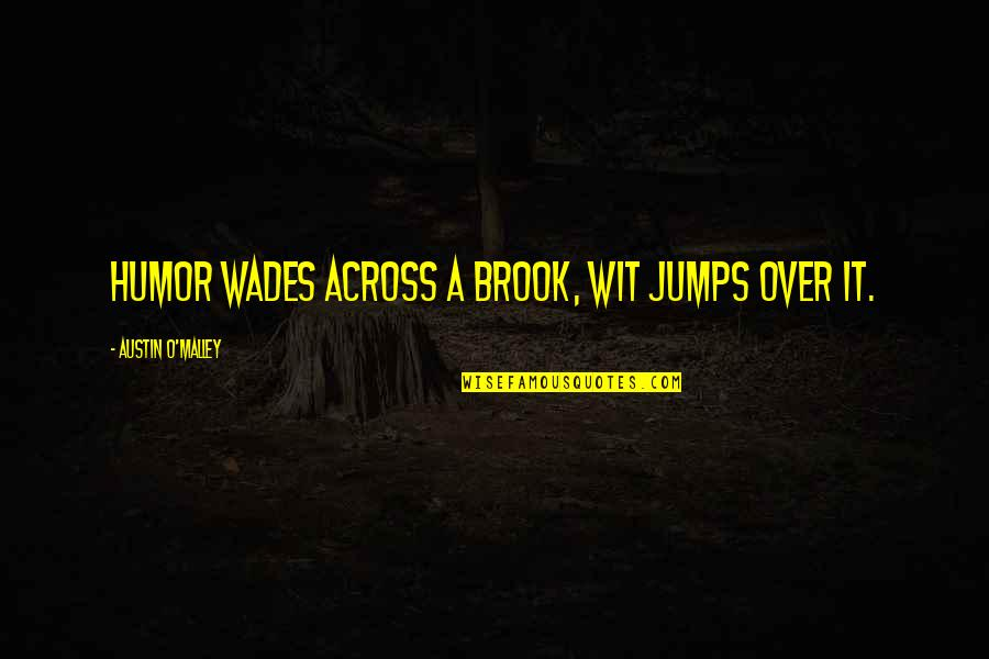 O'malley Quotes By Austin O'Malley: Humor wades across a brook, wit jumps over