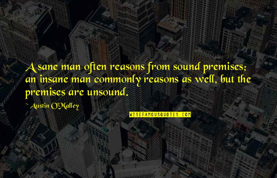 O'malley Quotes By Austin O'Malley: A sane man often reasons from sound premises;