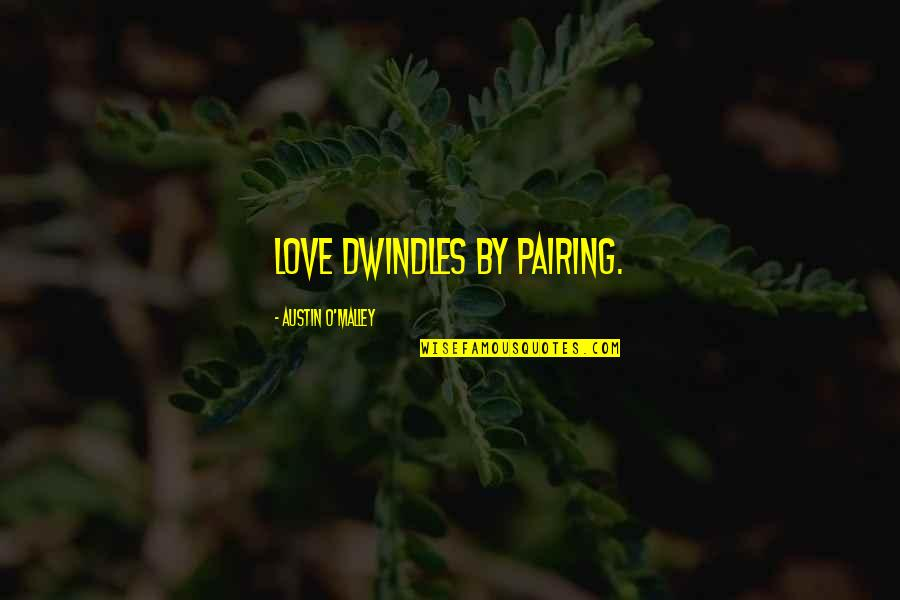 O'malley Quotes By Austin O'Malley: Love dwindles by pairing.